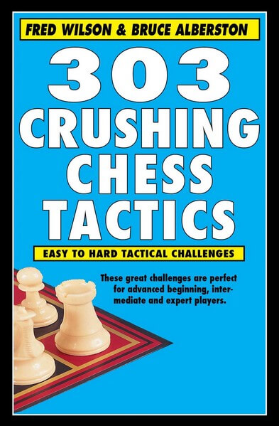 303 Crushing Chess Tactics: Easy to Hard Tactical Challenges