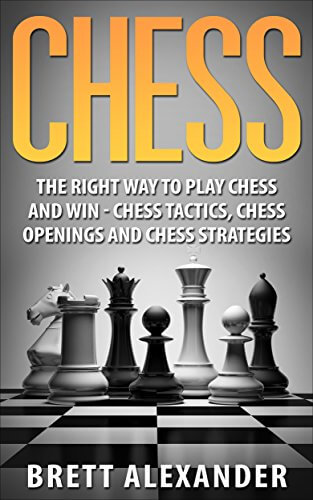 The Right Way to Play Chess and Win - Chess Tactics, Chess Openings and Chess Strategies