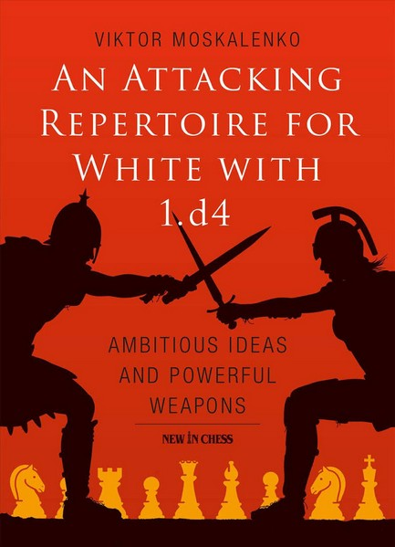 An Attacking Repertoire for White with 1. D4: Ambitious Ideas and Powerful Weapons