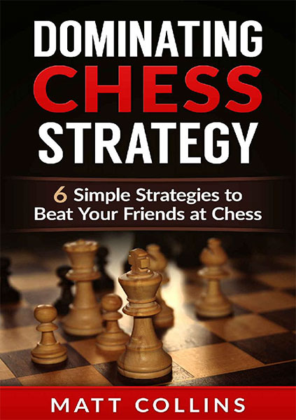 Dominating Chess Strategy: 6 simple strategies to beat your friends at chess